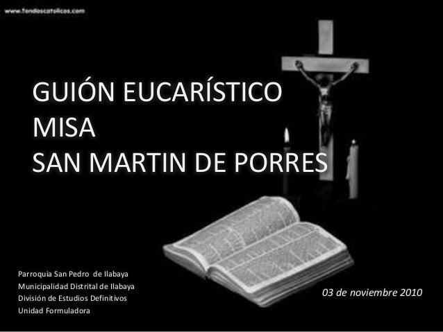 GUIÓN EUCARÍSTICO MISA SAN MARTIN DE PORRES Parroquia San Pedro de Ilabaya Municipalidad Distrital de Ilabaya División de ...