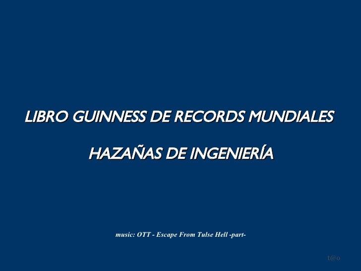 LIBRO GUINNESS DE RECORDS MUNDIALES   HAZAÑAS DE INGENIERÍA [email_address] music: OTT - Escape From Tulse Hell -part-