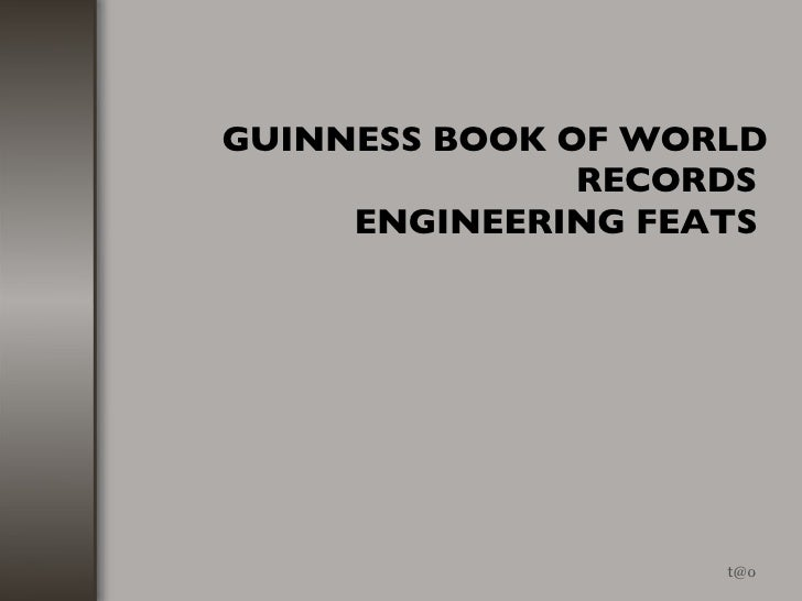GUINNESS BOOK OF WORLD RECORDS  ENGINEERING FEATS   [email_address]