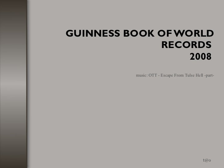 GUINNESS BOOK OF WORLD RECORDS  2008  [email_address] music: OTT - Escape From Tulse Hell -part-