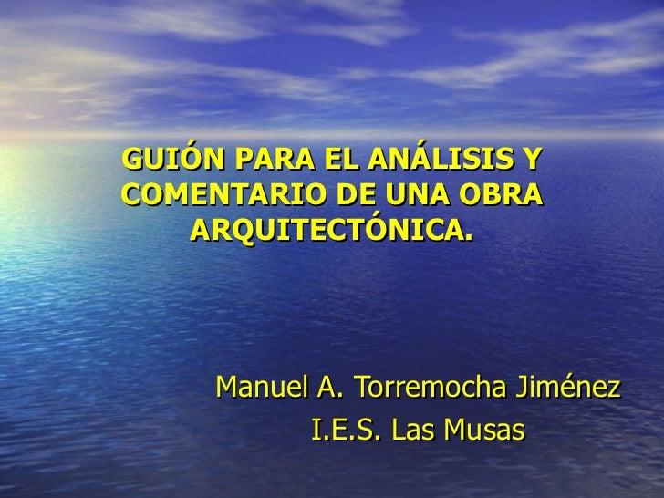 GUIÓN PARA EL ANÁLISIS Y COMENTARIO DE UNA OBRA ARQUITECTÓNICA. Manuel   A. Torremocha Jiménez I.E.S. Las Musas