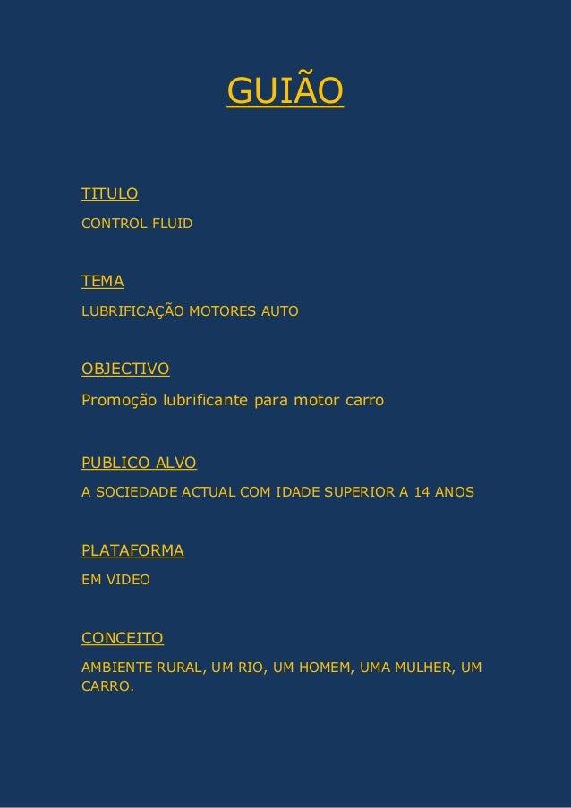 GUIÃO TITULO CONTROL FLUID TEMA LUBRIFICAÇÃO MOTORES AUTO OBJECTIVO Promoção lubrificante para motor carro PUBLICO ALVO A ...