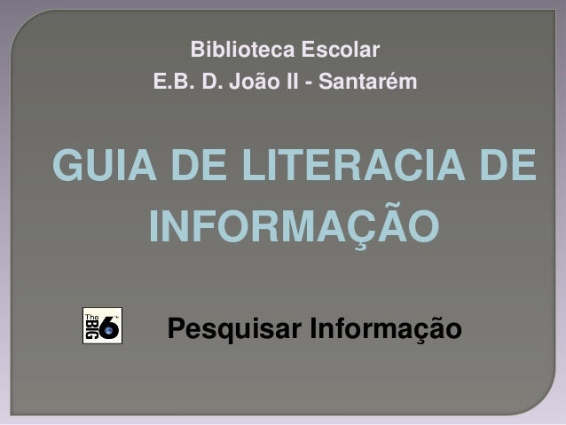 GUIA DE LITERACIA DE INFORMAÇÃO Biblioteca Escolar E.B. D. João II - Santarém Pesquisar Informação