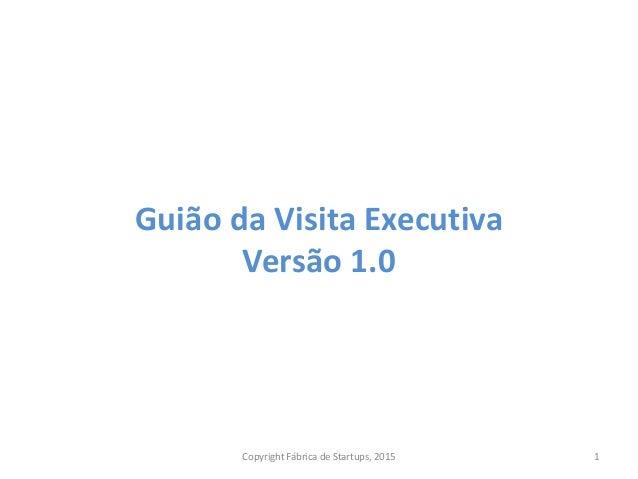 Guião da Visita Executiva Versão 1.0 Copyright Fábrica de Startups, 2015 1