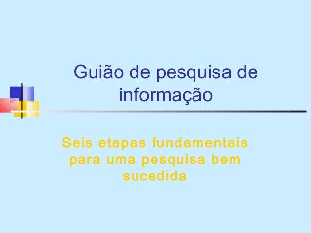 Guião de pesquisa de informação Seis etapas fundamentais para uma pesquisa bem sucedida