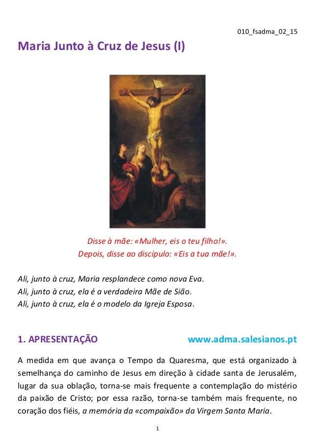 1 010_fsadma_02_15 Maria Junto à Cruz de Jesus (I) Disse à mãe: «Mulher, eis o teu filho!». Depois, disse ao discípulo: «E...