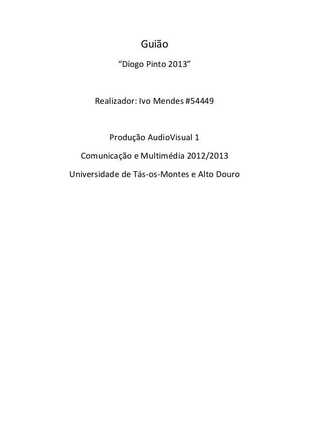 """Guião""""Diogo Pinto 2013""""Realizador: Ivo Mendes #54449Produção AudioVisual 1Comunicação e Multimédia 2012/2013Universidade d..."""