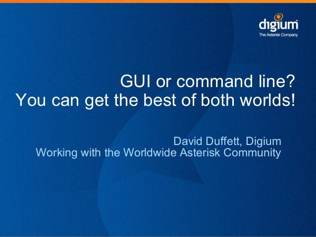 GUI or command line?You can get the best of both worlds!David Duffett, DigiumWorking with the Worldwide Asterisk Community