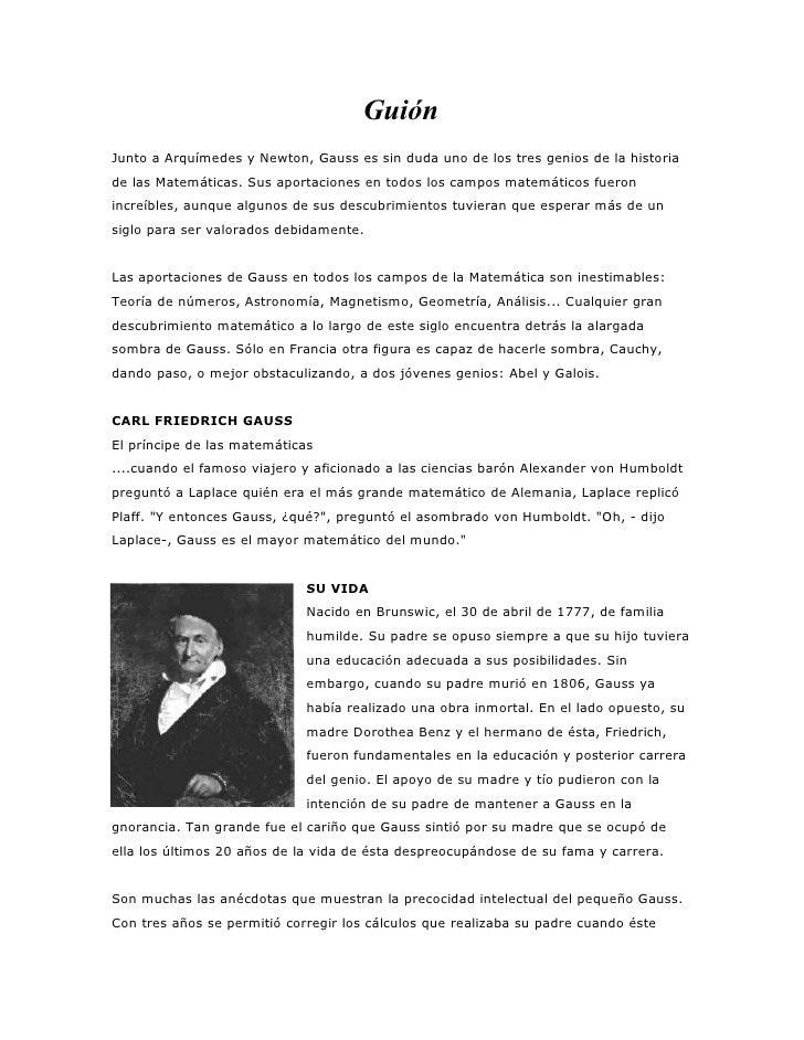 Guión Junto a Arquímedes y Newton, Gauss es sin duda uno de los tres genios de la historia de las Matemáticas. Sus aportac...