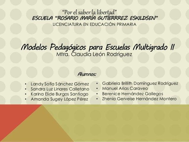"""ESCUELA """"ROSARIO MARÍA GUTÍERRREZ ESKILDSEN"""" LICENCIATURA EN EDUCACIÓN PRIMARIA Modelos Pedagógicos para Escuelas Multigra..."""