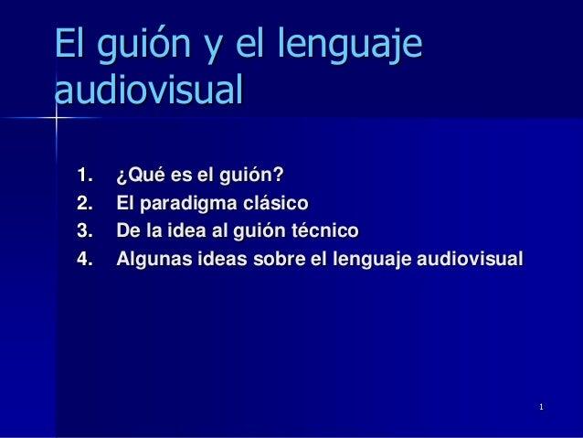 El guión y el lenguajeaudiovisual 1.   ¿Qué es el guión? 2.   El paradigma clásico 3.   De la idea al guión técnico 4.   A...