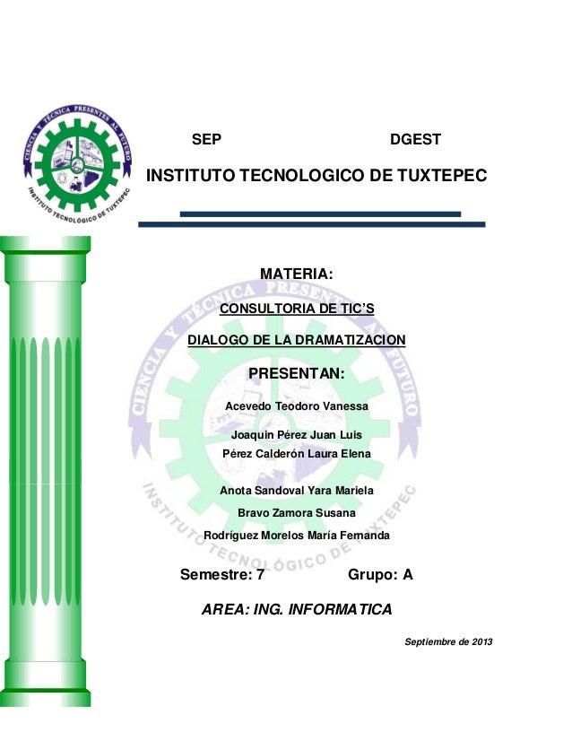 SEP DGEST INSTITUTO TECNOLOGICO DE TUXTEPEC MATERIA: CONSULTORIA DE TIC'S DIALOGO DE LA DRAMATIZACION PRESENTAN: Acevedo T...