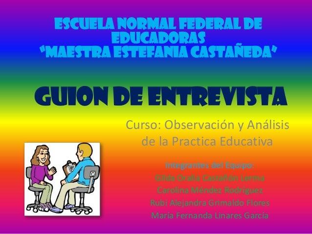 """ESCUELA NORMAL FEDERAL DE         EDUCADORAS""""MAESTRA ESTEFANIA CASTAÑEDA""""GUION DE ENTREVISTA          Curso: Observación y..."""