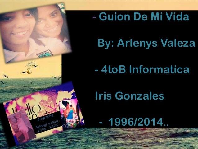 - Guion De Mi Vida By: Arlenys Valeza - 4toB Informatica Iris Gonzales - 1996/2014..
