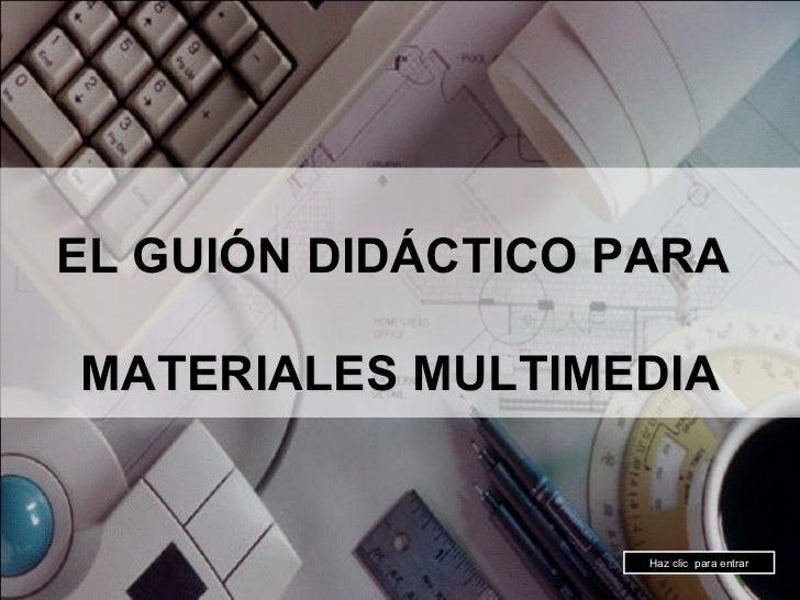 EL GUIÓN DIDÁCTICO PARA  MATERIALES MULTIMEDIA Haz clic  para entrar