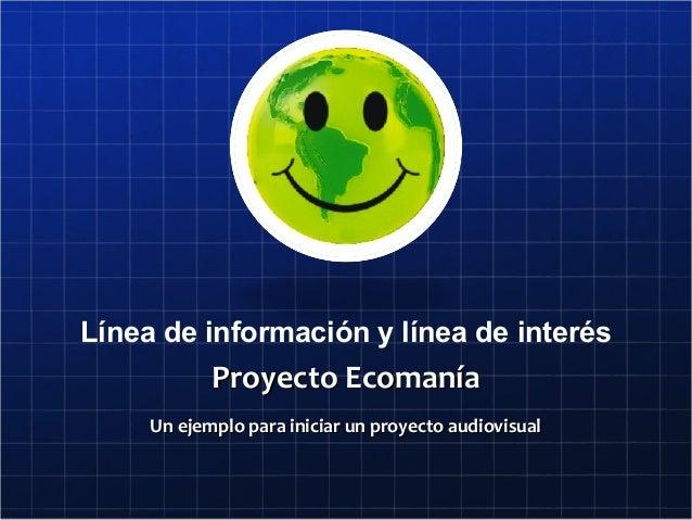 Línea de información y línea de interésProyecto EcomaníaProyecto EcomaníaUn ejemplo para iniciar un proyecto audiovisualUn...