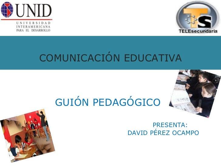 COMUNICACIÓN EDUCATIVA GUIÓN PEDAGÓGICO   PRESENTA:   DAVID PÉREZ OCAMPO