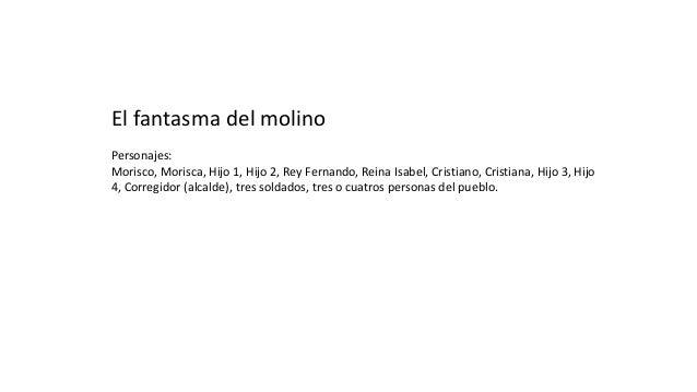 El fantasma del molino Personajes: Morisco, Morisca, Hijo 1, Hijo 2, Rey Fernando, Reina Isabel, Cristiano, Cristiana, Hij...