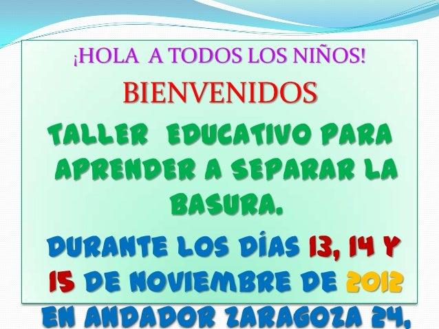 ¡HOLA   A TODOS LOS NIÑOS!     BIENVENIDOSTALLER EDUCATIVO PARA APRENDER A SEPARAR LA        BASURA.Durante los días 13, 1...