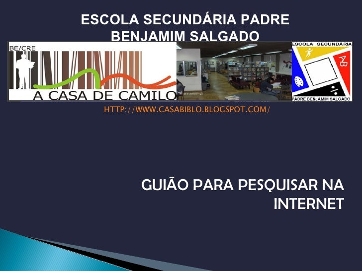 <ul><li>HTTP://WWW.CASABIBLO.BLOGSPOT.COM/ </li></ul>GUIÃO PARA PESQUISAR NA INTERNET ESCOLA SECUNDÁRIA PADRE BENJAMIM SAL...