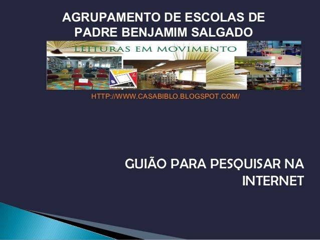 AGRUPAMENTO DE ESCOLAS DE PADRE BENJAMIM SALGADO   HTTP://WWW.CASABIBLO.BLOGSPOT.COM/          GUIÃO PARA PESQUISAR NA    ...