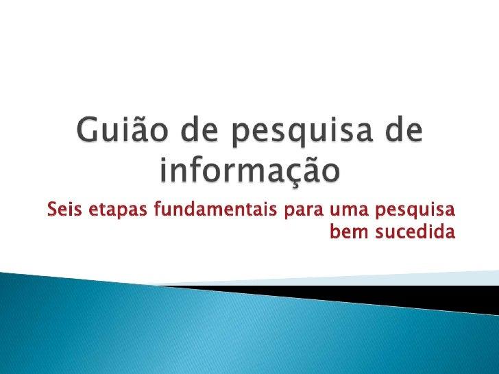 Guião de pesquisa de informação<br />Seis etapas fundamentais para uma pesquisa bem sucedida<br />