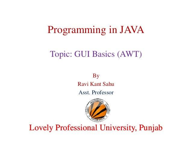 Programming in JAVA Topic: GUI Basics (AWT) By Ravi Kant Sahu Asst. Professor  Lovely Professional University, Punjab