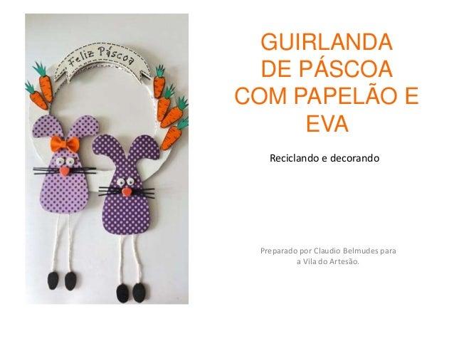 GUIRLANDA  DE PÁSCOACOM PAPELÃO E     EVA   Reciclando e decorando Preparado por Claudio Belmudes para          a Vila do ...
