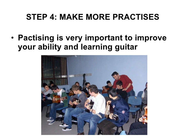 <ul><li>Pactising is very important to improve your ability and learning guitar </li></ul>STEP 4: MAKE MORE PRACTISES