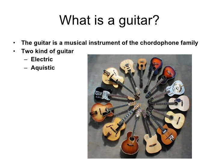 What is a guitar? <ul><li>The guitar is a musical instrument of the chordophone family   </li></ul><ul><li>Two kind of gui...