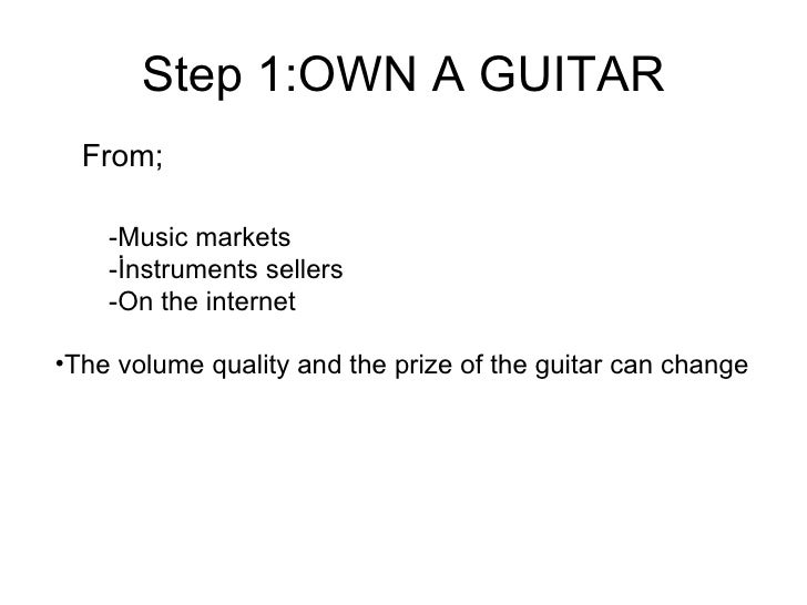 Step 1:OWN A GUITAR <ul><ul><li>From; </li></ul></ul><ul><li>The volume quality and the prize of the guitar can change </l...