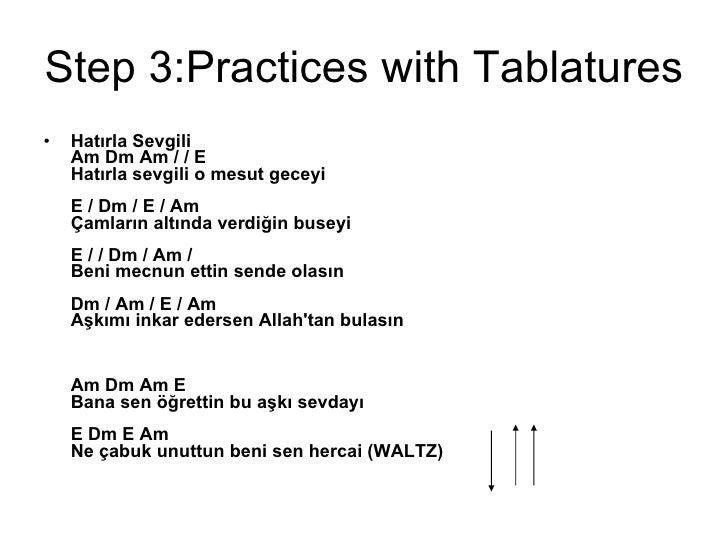 Step 3:Practices with Tablatures <ul><li>Hatırla Sevgili  Am Dm Am / / E  Hatırla sevgili o mesut geceyi  E / Dm / E / Am ...
