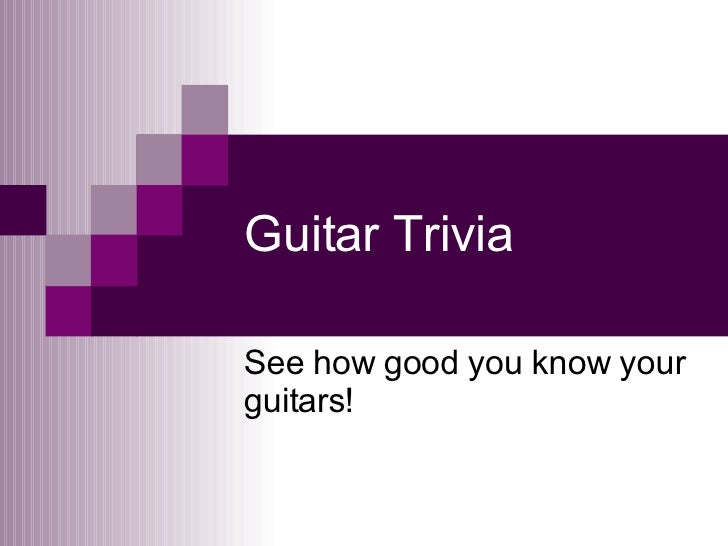 Guitar Trivia See how good you know your guitars!