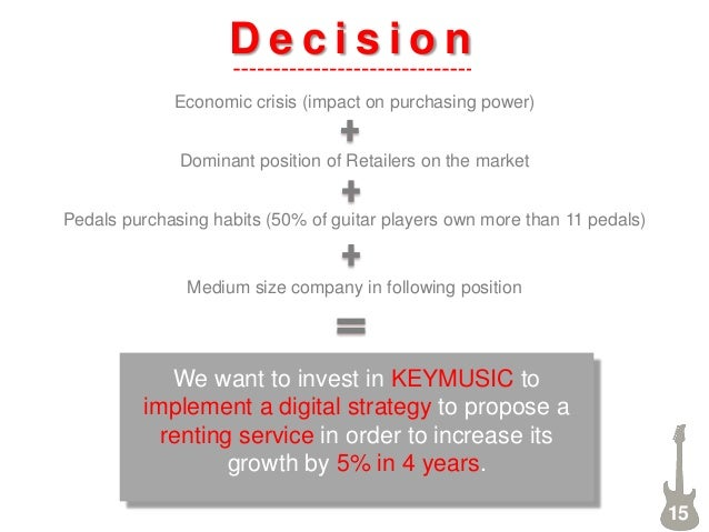 D e c i s i o n 15 We want to invest in KEYMUSIC to implement a digital strategy to propose a renting service in order to ...
