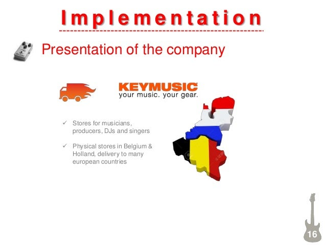 I m p l e m e n t a t i o n Presentation of the company 16  Stores for musicians, producers, DJs and singers  Physical s...