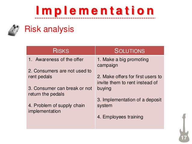 I m p l e m e n t a t i o n Risk analysis 17 RISKS SOLUTIONS 1. Awareness of the offer 2. Consumers are not used to rent p...