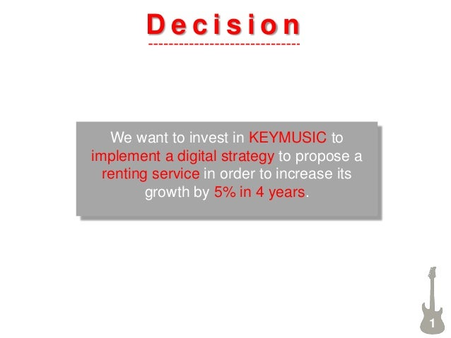 D e c i s i o n 1 We want to invest in KEYMUSIC to implement a digital strategy to propose a renting service in order to i...