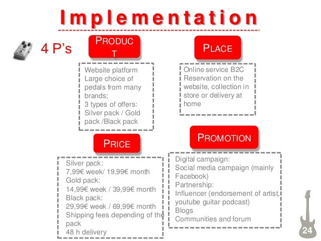 I m p l e m e n t a t i o n 4 P's 24 PRODUC T PRICE PROMOTION PLACE Website platform Large choice of pedals from many bran...