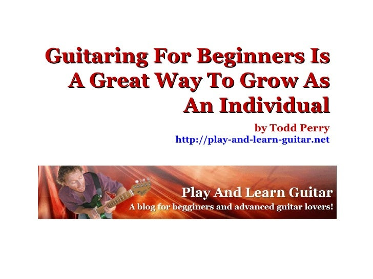 Guitaring For Beginners Is A Great Way To Grow As An Individual by Todd Perry http://play-and-learn-guitar.net
