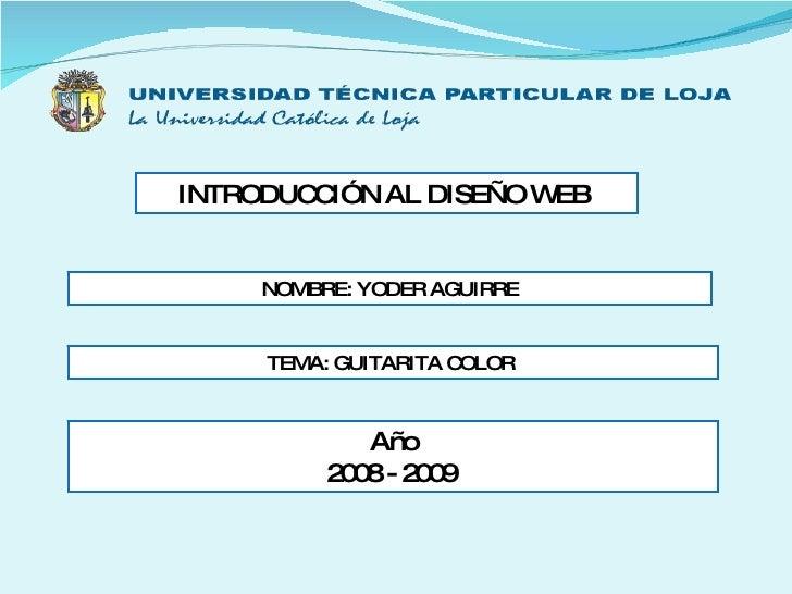 INTRODUCCIÓN AL DISEÑO WEB  NOMBRE: YODER AGUIRRE TEMA: GUITARITA COLOR  Año 2008 - 2009