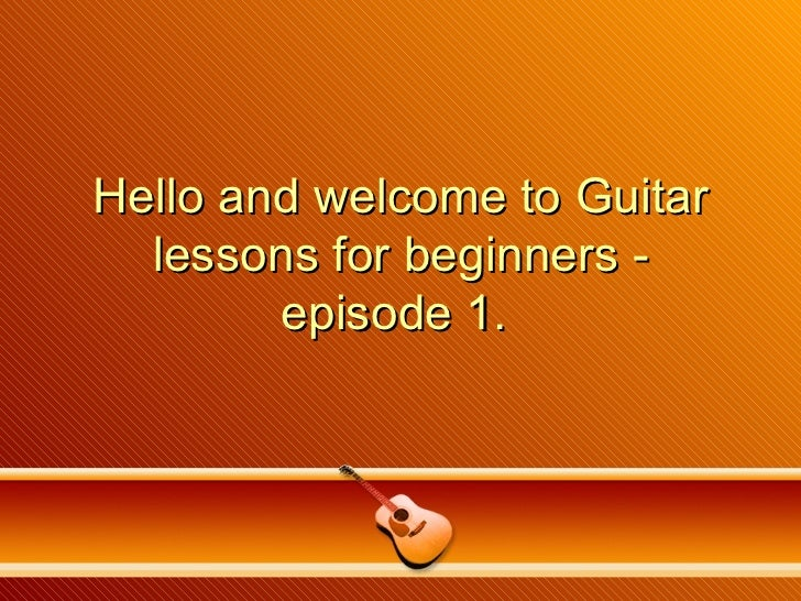 Hello and welcome to Guitar lessons for beginners - episode 1.