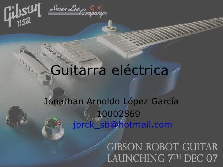Guitarra eléctrica   Jonathan Arnoldo López García 10002869 [email_address]