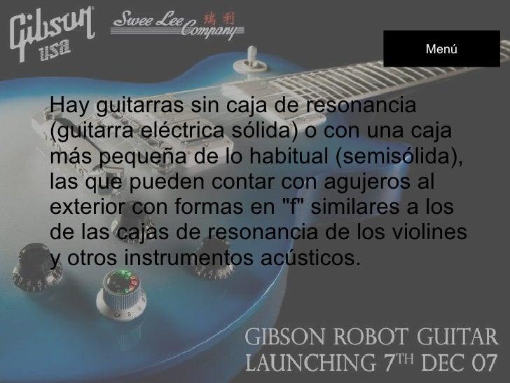 <ul><li>Hay guitarras sin caja de resonancia (guitarra eléctrica sólida) o con una caja más pequeña de lo habitual (semisó...