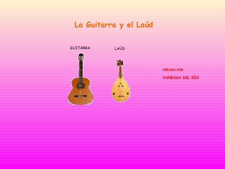 La Guitarra y el Laúd CREADO POR: VANESSA DEL RÍO GUITARRA LAÚD
