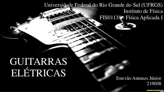 Universidade Federal do Rio Grande do Sul (UFRGS) Instituto de Física FIS01138 - Física Aplicada I GUITARRAS ELÉTRICAS Est...