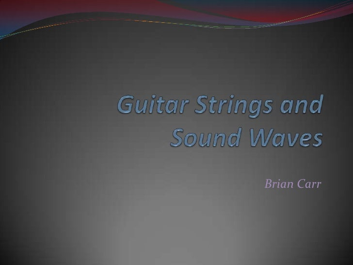 Guitar Strings and Sound Waves<br />Brian Carr<br />