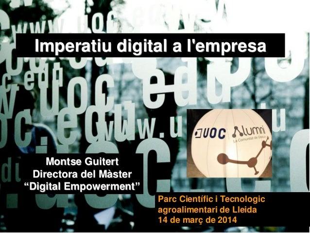 Imperatiu digital a l'empresa Parc Científic i Tecnologic agroalimentari de Lleida 14 de març de 2014 Montse Guitert Direc...