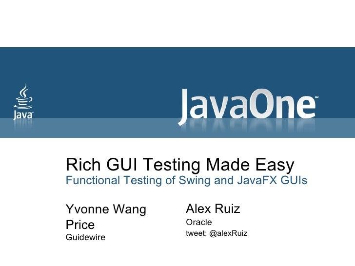 Rich GUI Testing Made Easy Functional Testing of Swing and JavaFX GUIs Yvonne Wang Price Guidewire Alex Ruiz Oracle tweet:...