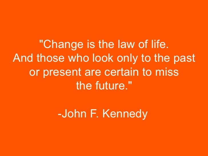 """""""Change is the law of life.    And those who look only to the past      or present are certain to miss               the f..."""