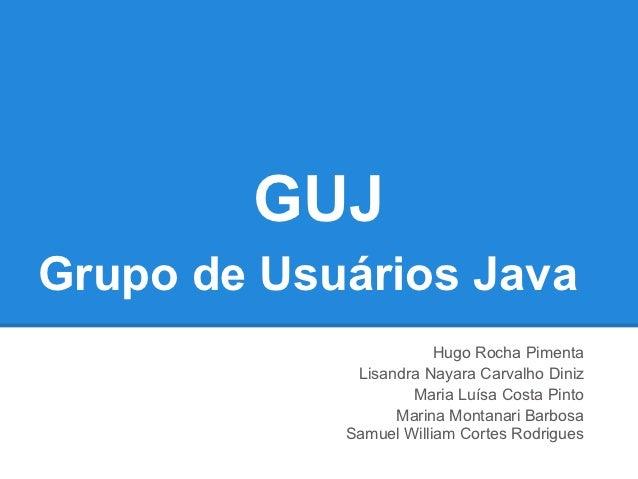 GUJGrupo de Usuários Java                        Hugo Rocha Pimenta             Lisandra Nayara Carvalho Diniz            ...
